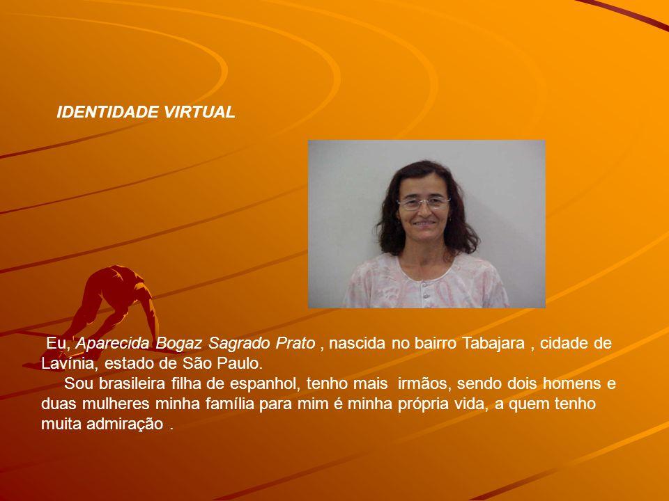 IDENTIDADE VIRTUAL Eu, Aparecida Bogaz Sagrado Prato, nascida no bairro Tabajara, cidade de Lavínia, estado de São Paulo. Sou brasileira filha de espa