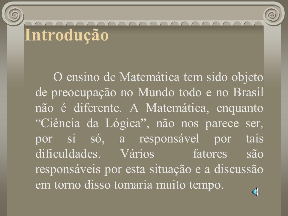 Introdução O ensino de Matemática tem sido objeto de preocupação no Mundo todo e no Brasil não é diferente. A Matemática, enquanto Ciência da Lógica,