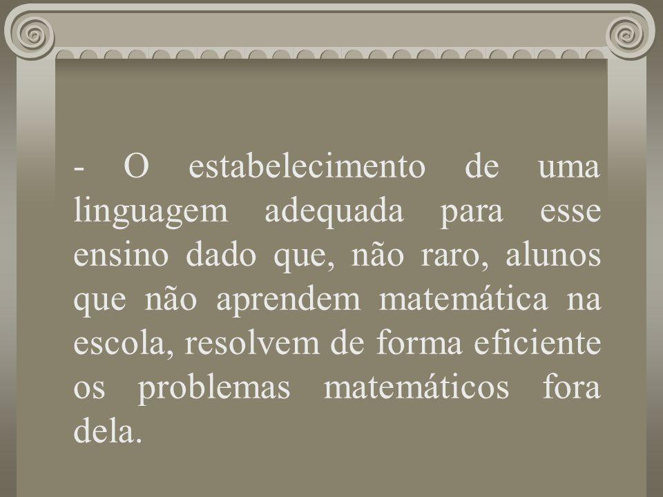 - O estabelecimento de uma linguagem adequada para esse ensino dado que, não raro, alunos que não aprendem matemática na escola, resolvem de forma efi