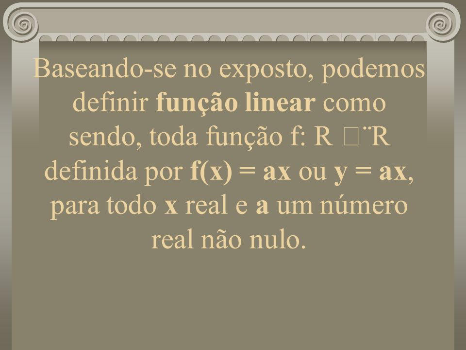 Baseando-se no exposto, podemos definir função linear como sendo, toda função f: R ¨R definida por f(x) = ax ou y = ax, para todo x real e a um númer