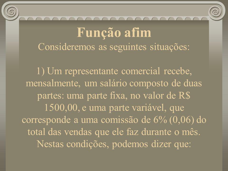 Função afim Consideremos as seguintes situações: 1) Um representante comercial recebe, mensalmente, um salário composto de duas partes: uma parte fixa