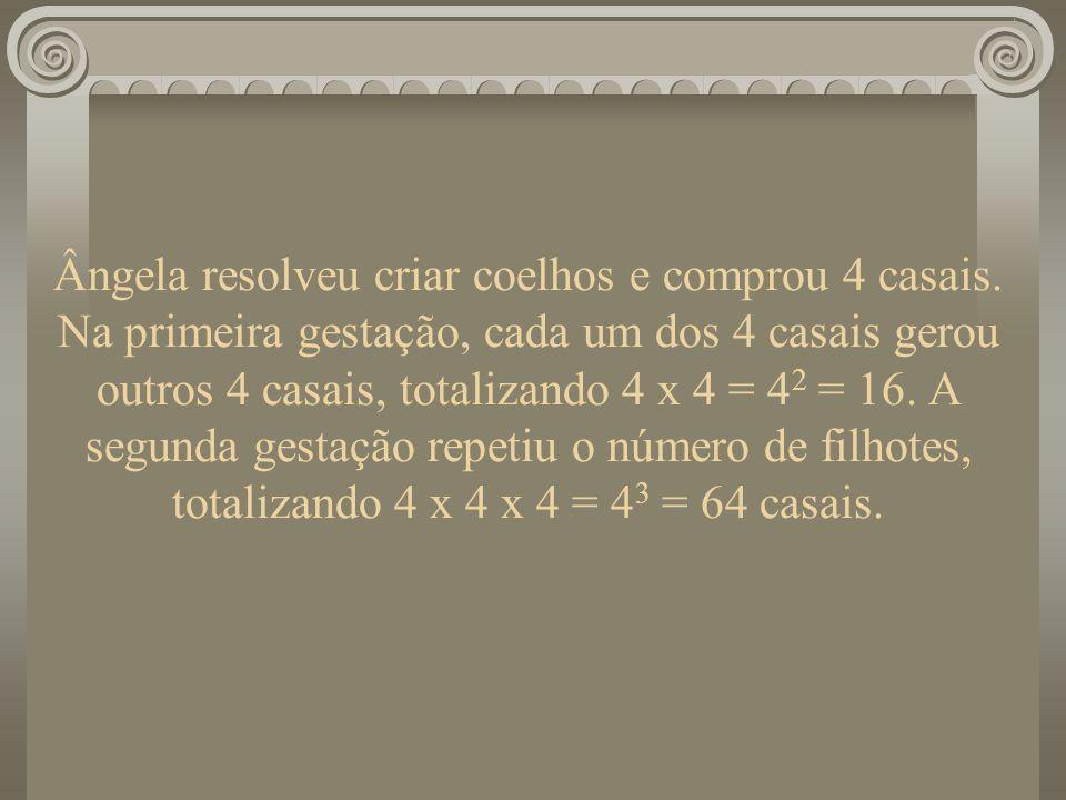 Ângela resolveu criar coelhos e comprou 4 casais. Na primeira gestação, cada um dos 4 casais gerou outros 4 casais, totalizando 4 x 4 = 4 2 = 16. A se