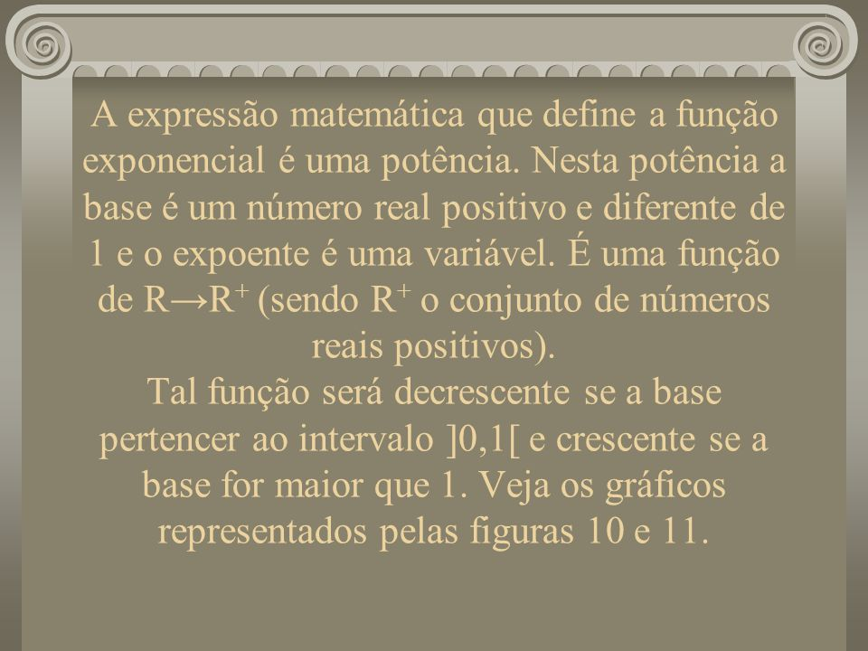 A expressão matemática que define a função exponencial é uma potência. Nesta potência a base é um número real positivo e diferente de 1 e o expoente é