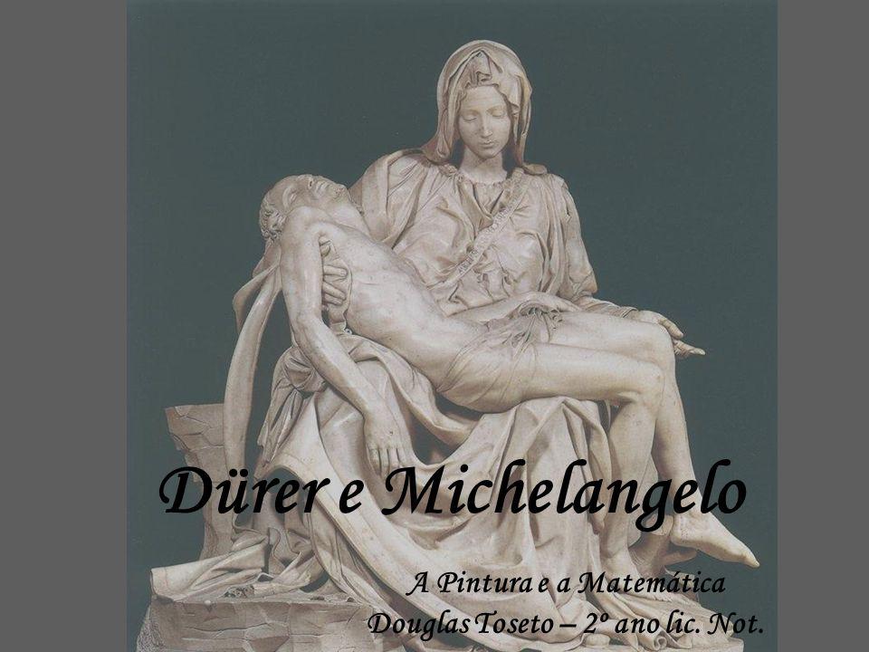 Dürer e Michelangelo A Pintura e a Matemática Douglas Toseto – 2º ano lic. Not.
