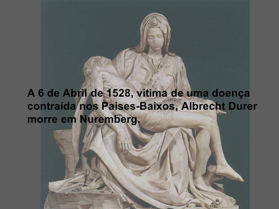 A 6 de Abril de 1528, vitima de uma doença contraída nos Paises-Baixos, Albrecht Durer morre em Nuremberg.