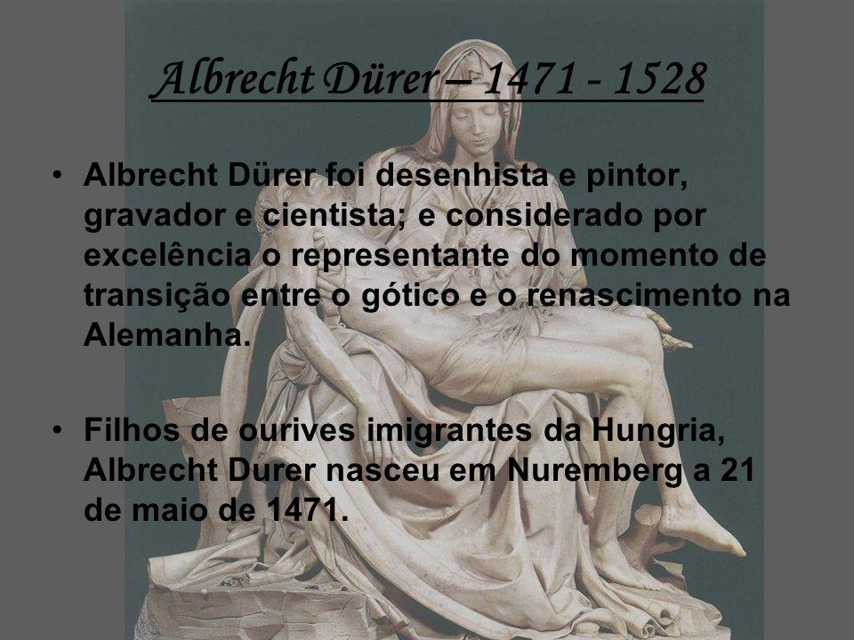 Albrecht Dürer – 1471 - 1528 Albrecht Dürer foi desenhista e pintor, gravador e cientista; e considerado por excelência o representante do momento de transição entre o gótico e o renascimento na Alemanha.