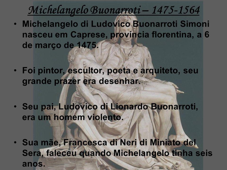 Michelangelo Buonarroti – 1475-1564 Michelangelo di Ludovico Buonarroti Simoni nasceu em Caprese, província florentina, a 6 de março de 1475.