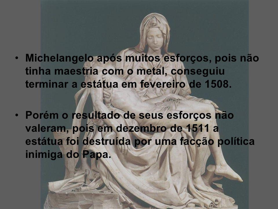 Michelangelo após muitos esforços, pois não tinha maestria com o metal, conseguiu terminar a estátua em fevereiro de 1508.