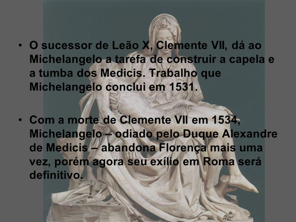O sucessor de Leão X, Clemente VII, dá ao Michelangelo a tarefa de construir a capela e a tumba dos Medicis.