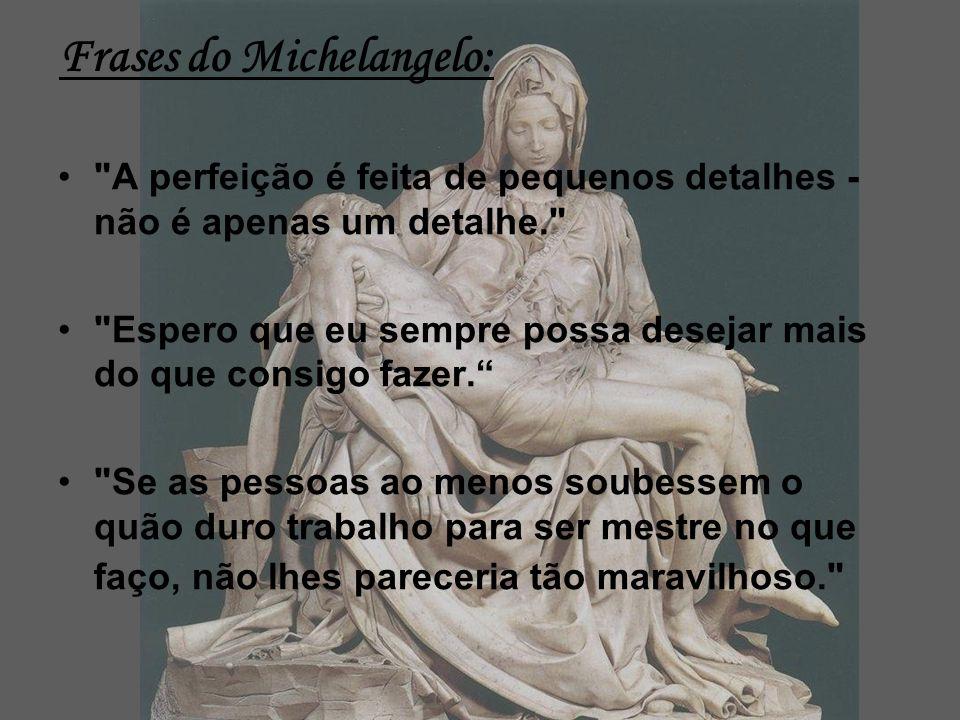 Frases do Michelangelo: A perfeição é feita de pequenos detalhes - não é apenas um detalhe. Espero que eu sempre possa desejar mais do que consigo fazer.