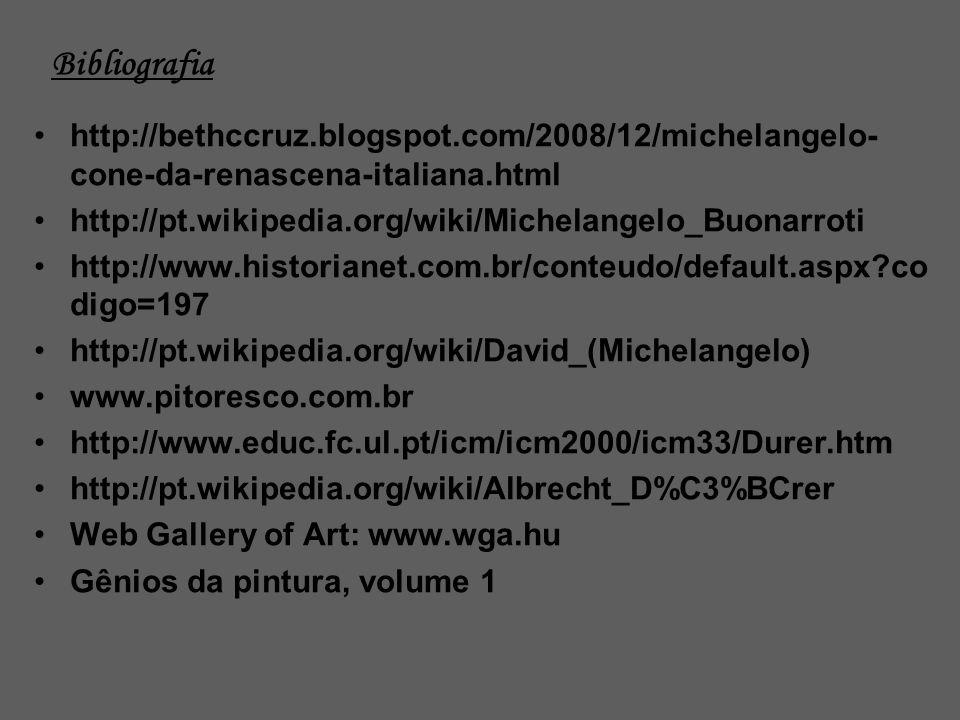 Bibliografia http://bethccruz.blogspot.com/2008/12/michelangelo- cone-da-renascena-italiana.html http://pt.wikipedia.org/wiki/Michelangelo_Buonarroti http://www.historianet.com.br/conteudo/default.aspx?co digo=197 http://pt.wikipedia.org/wiki/David_(Michelangelo) www.pitoresco.com.br http://www.educ.fc.ul.pt/icm/icm2000/icm33/Durer.htm http://pt.wikipedia.org/wiki/Albrecht_D%C3%BCrer Web Gallery of Art: www.wga.hu Gênios da pintura, volume 1