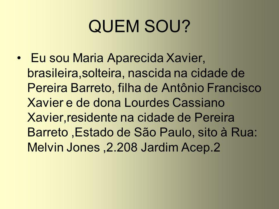 QUEM SOU? Eu sou Maria Aparecida Xavier, brasileira,solteira, nascida na cidade de Pereira Barreto, filha de Antônio Francisco Xavier e de dona Lourde