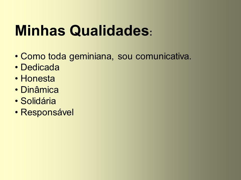 Minhas Qualidades : Como toda geminiana, sou comunicativa. Dedicada Honesta Dinâmica Solidária Responsável