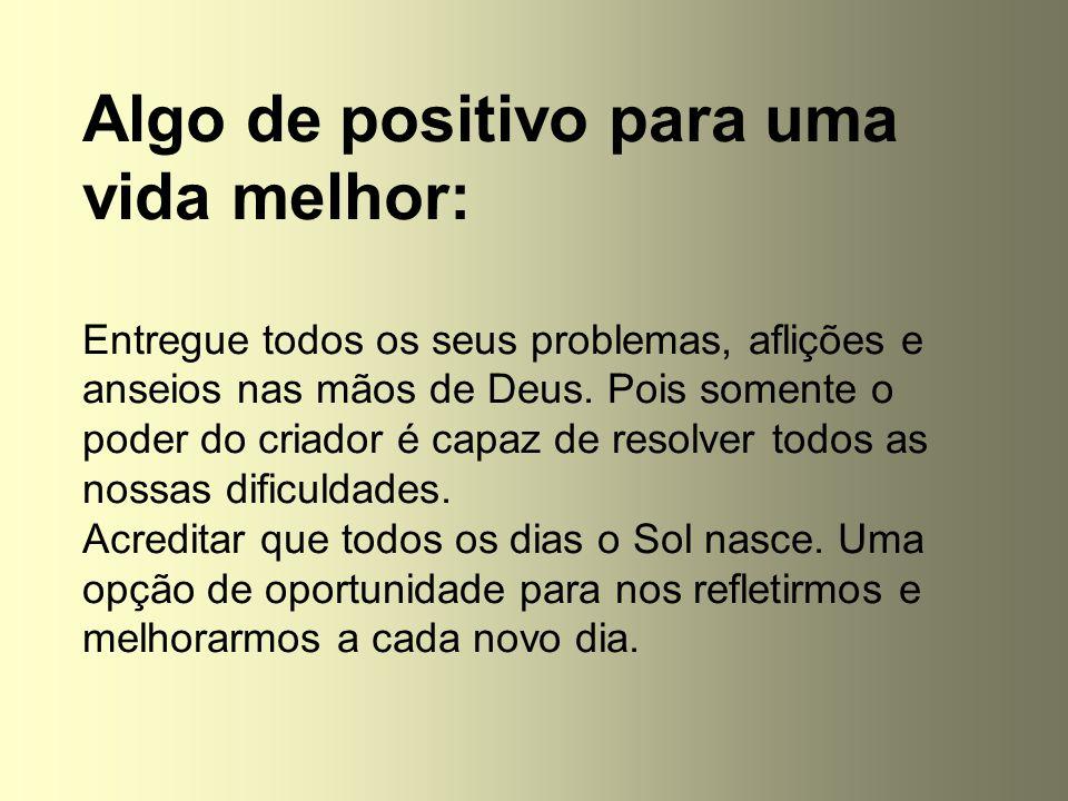 Algo de positivo para uma vida melhor: Entregue todos os seus problemas, aflições e anseios nas mãos de Deus. Pois somente o poder do criador é capaz