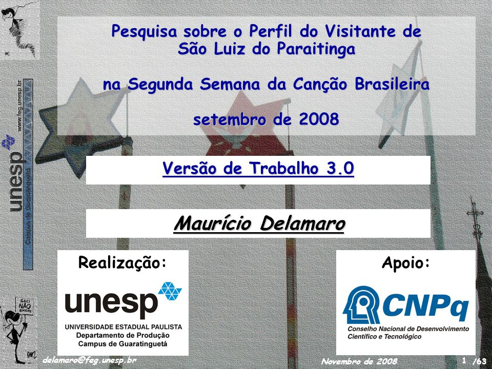 /63 delamaro@feg.unesp.br Novembro de 2008 1 Pesquisa sobre o Perfil do Visitante de São Luiz do Paraitinga na Segunda Semana da Canção Brasileira setembro de 2008 Versão de Trabalho 3.0 Realização:Apoio: Maurício Delamaro
