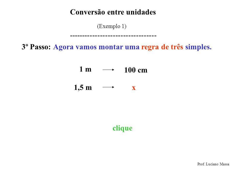 Conversão entre unidades Prof. Luciano Massa (Exemplo 1) ---------------------------------- 3º Passo: Agora vamos montar uma regra de três simples. Es