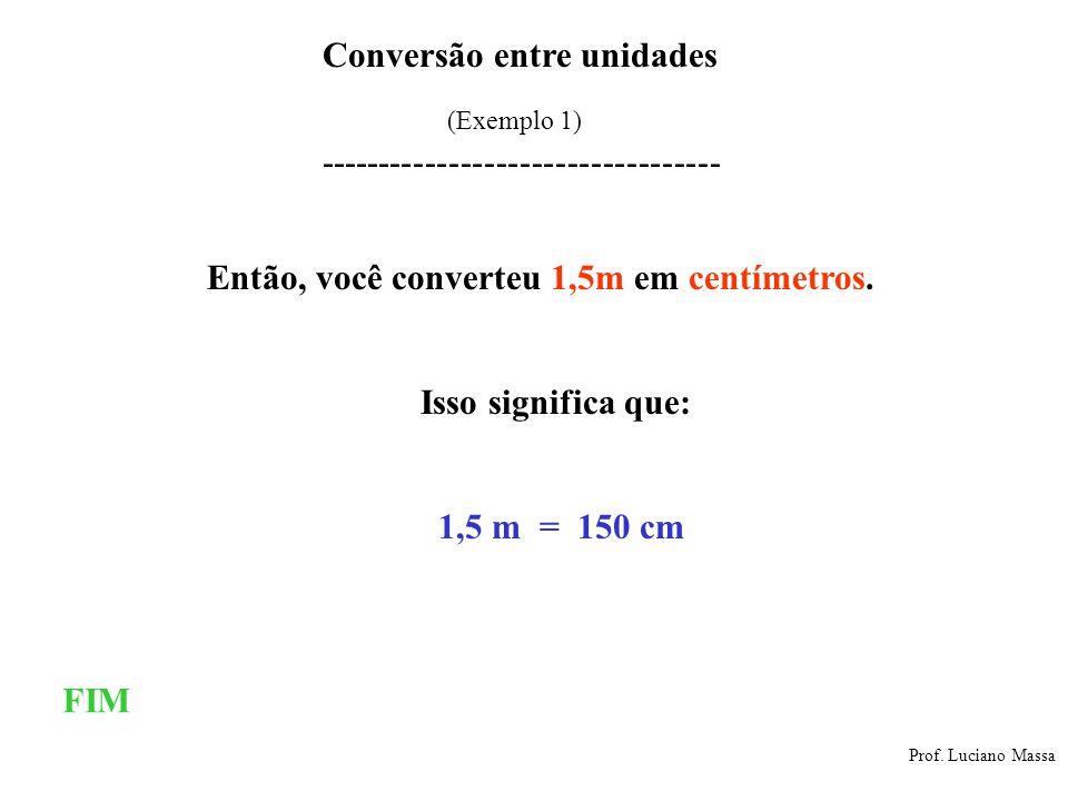 Conversão entre unidades Prof. Luciano Massa (Exemplo 1) ---------------------------------- Então, você converteu 1,5m em centímetros. 1,5 m = 150 cm
