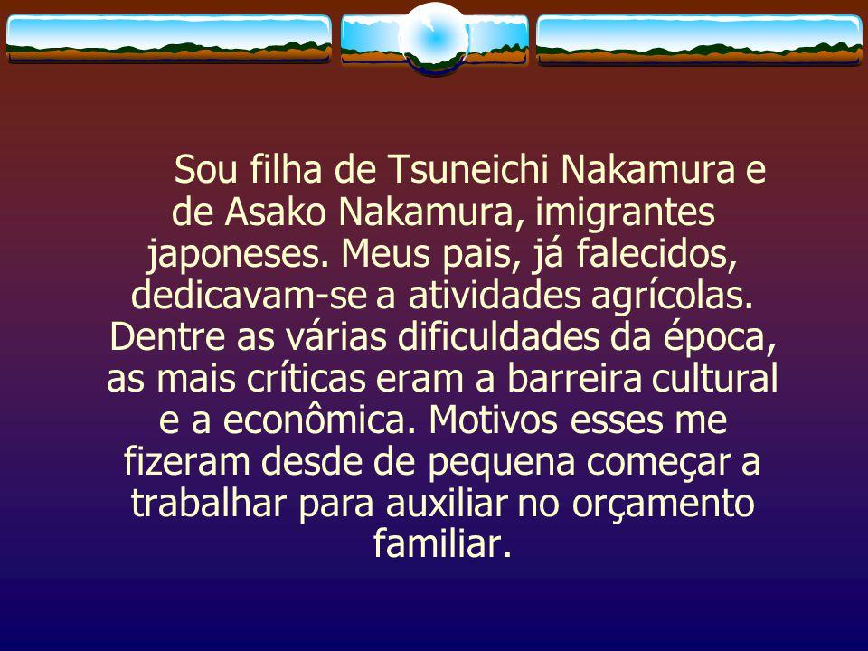 Sou filha de Tsuneichi Nakamura e de Asako Nakamura, imigrantes japoneses.