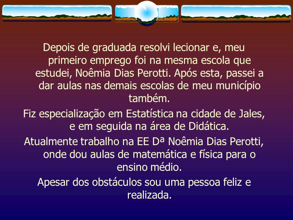 Depois de graduada resolvi lecionar e, meu primeiro emprego foi na mesma escola que estudei, Noêmia Dias Perotti.