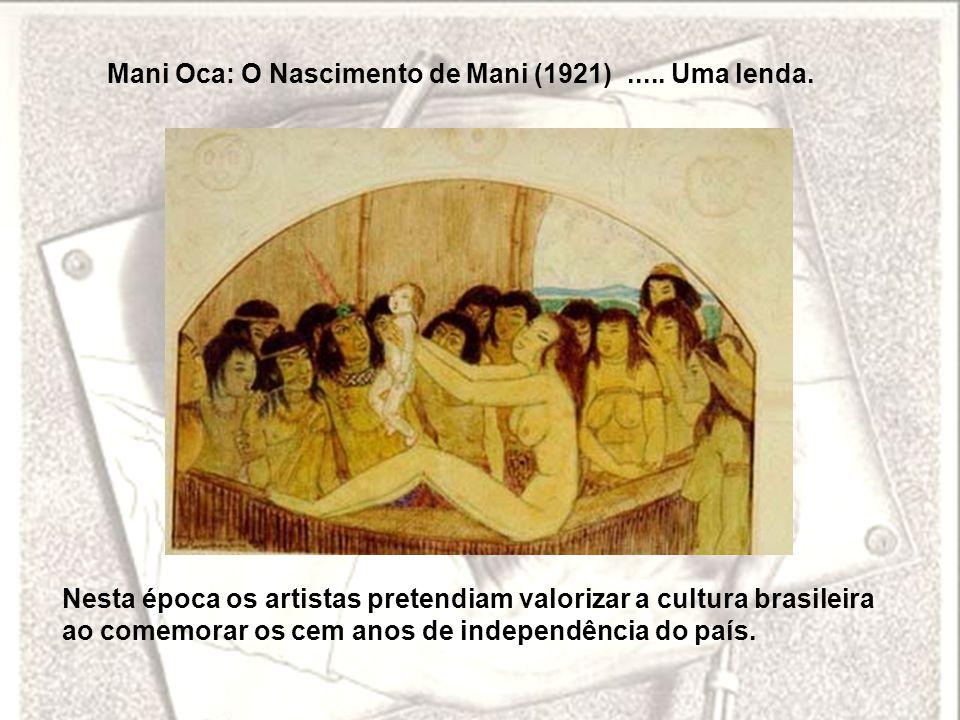 Mani Oca: O Nascimento de Mani (1921)..... Uma lenda. Nesta época os artistas pretendiam valorizar a cultura brasileira ao comemorar os cem anos de in