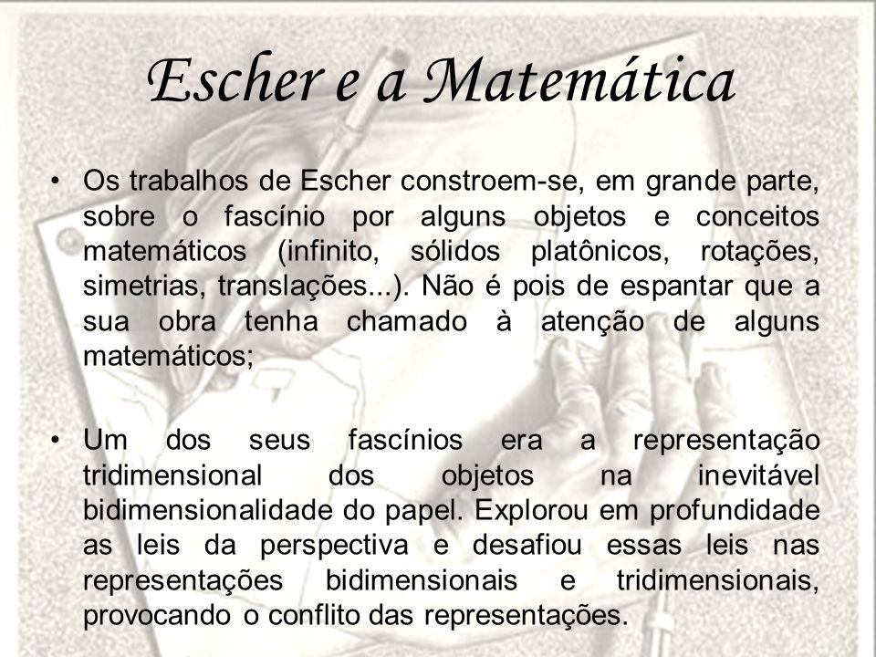 Escher e a Matemática Os trabalhos de Escher constroem-se, em grande parte, sobre o fascínio por alguns objetos e conceitos matemáticos (infinito, sól