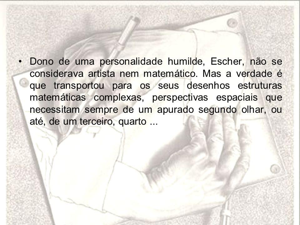 Dono de uma personalidade humilde, Escher, não se considerava artista nem matemático. Mas a verdade é que transportou para os seus desenhos estruturas