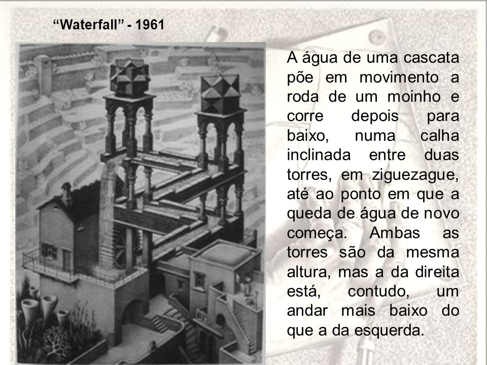 Waterfall - 1961 A água de uma cascata põe em movimento a roda de um moinho e corre depois para baixo, numa calha inclinada entre duas torres, em zigu