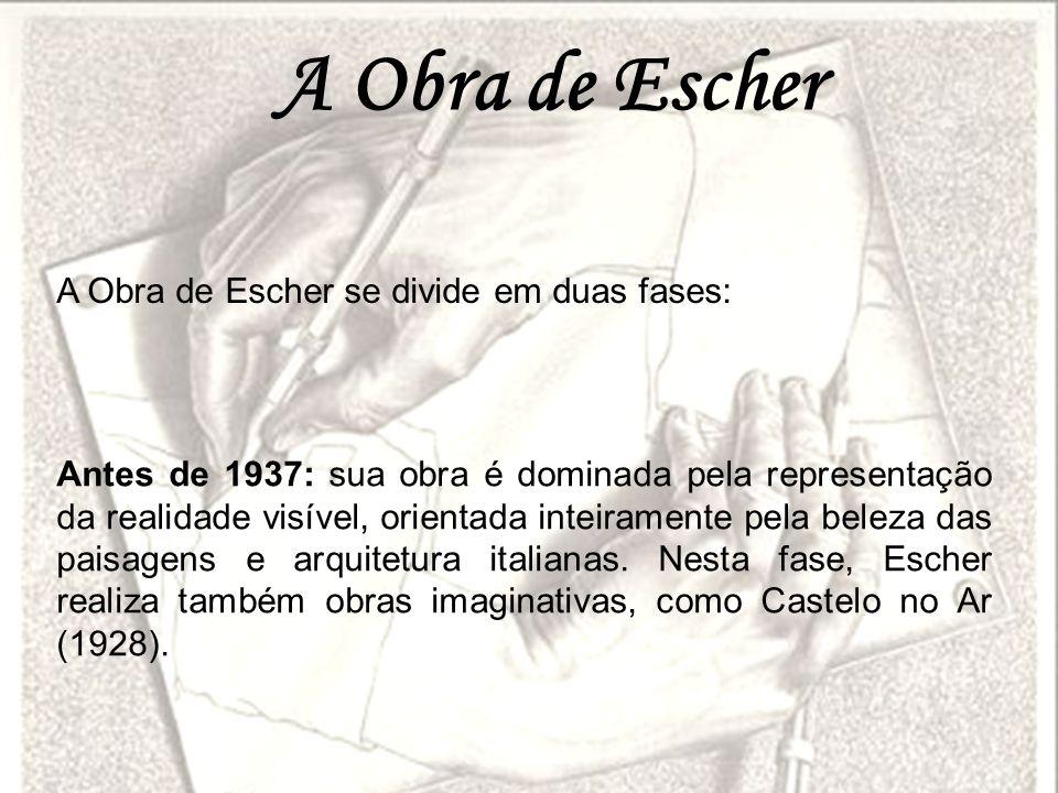 A Obra de Escher A Obra de Escher se divide em duas fases: Antes de 1937: sua obra é dominada pela representação da realidade visível, orientada intei