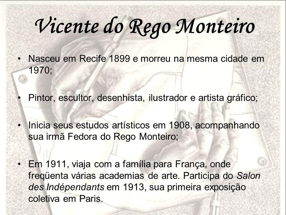 Vicente do Rego Monteiro Nasceu em Recife 1899 e morreu na mesma cidade em 1970; Pintor, escultor, desenhista, ilustrador e artista gráfico; Inicia se