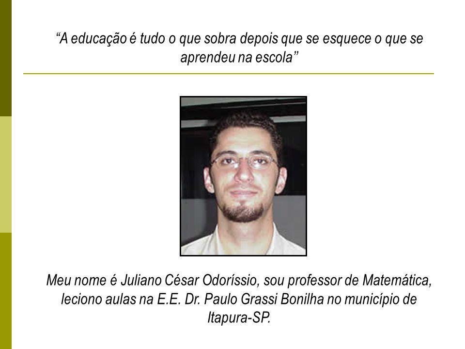 A educação é tudo o que sobra depois que se esquece o que se aprendeu na escola Meu nome é Juliano César Odoríssio, sou professor de Matemática, leciono aulas na E.E.