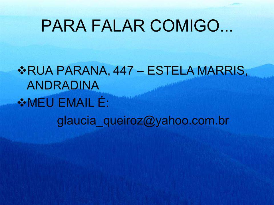 PARA FALAR COMIGO... RUA PARANA, 447 – ESTELA MARRIS, ANDRADINA MEU EMAIL É: glaucia_queiroz@yahoo.com.br