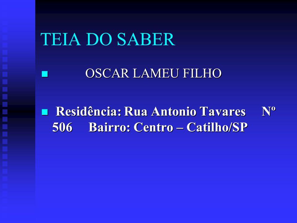 TEIA DO SABER OSCAR LAMEU FILHO Residência: Rua Antonio Tavares Nº 506 Bairro: Centro – Catilho/SP