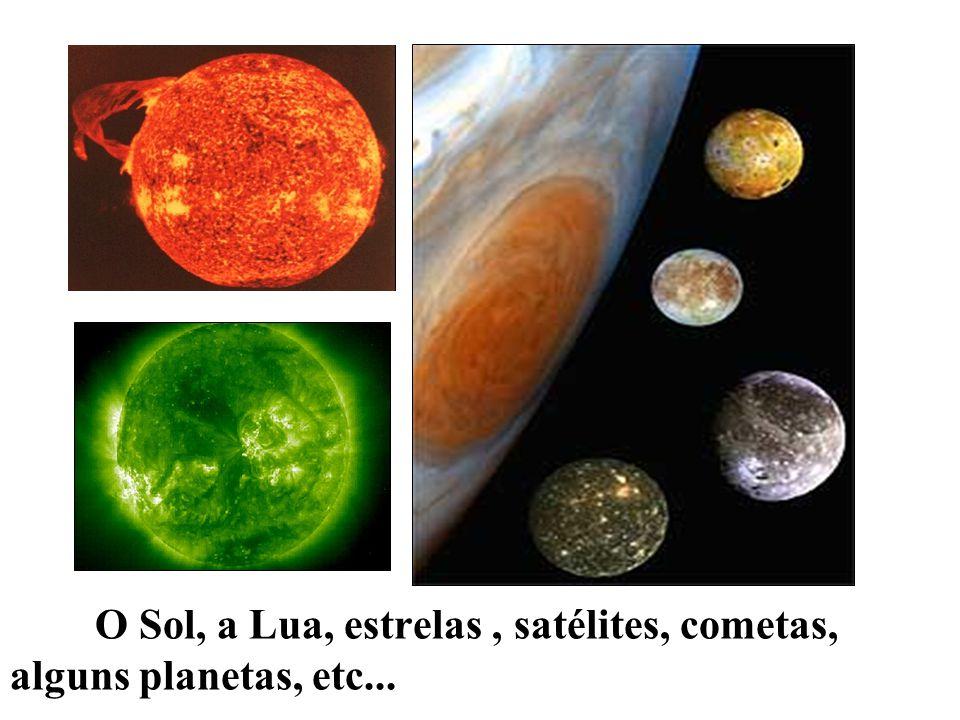 O Sol, a Lua, estrelas, satélites, cometas, alguns planetas, etc...