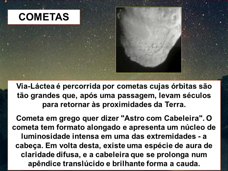 COMETAS Via-Láctea é percorrida por cometas cujas órbitas são tão grandes que, após uma passagem, levam séculos para retornar às proximidades da Terra.