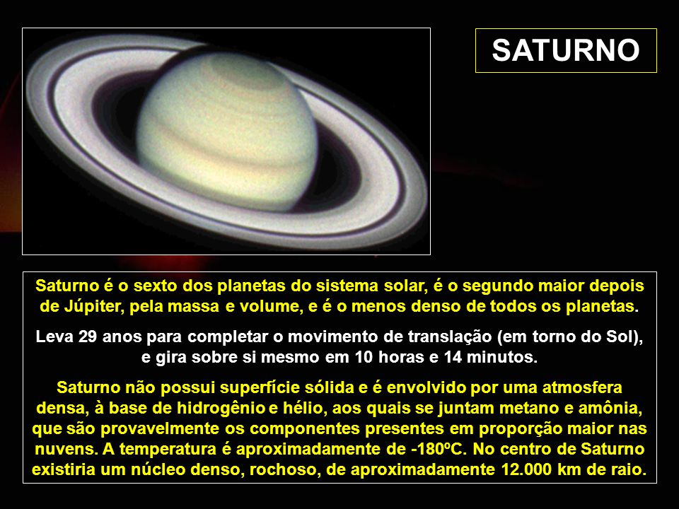 SATURNO Saturno é o sexto dos planetas do sistema solar, é o segundo maior depois de Júpiter, pela massa e volume, e é o menos denso de todos os planetas.