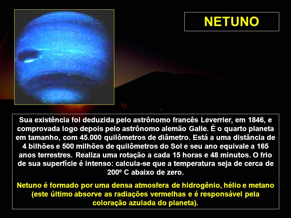 NETUNO Sua existência foi deduzida pelo astrônomo francês Leverrier, em 1846, e comprovada logo depois pelo astrônomo alemão Galle. É o quarto planeta