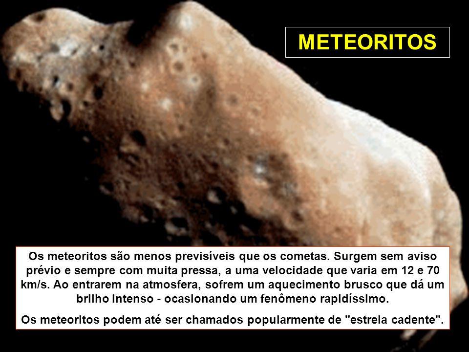 Os meteoritos são menos previsíveis que os cometas. Surgem sem aviso prévio e sempre com muita pressa, a uma velocidade que varia em 12 e 70 km/s. Ao