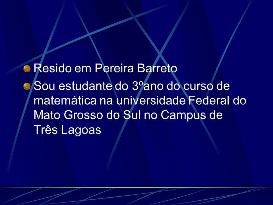 Resido em Pereira Barreto Sou estudante do 3ºano do curso de matemática na universidade Federal do Mato Grosso do Sul no Campus de Três Lagoas