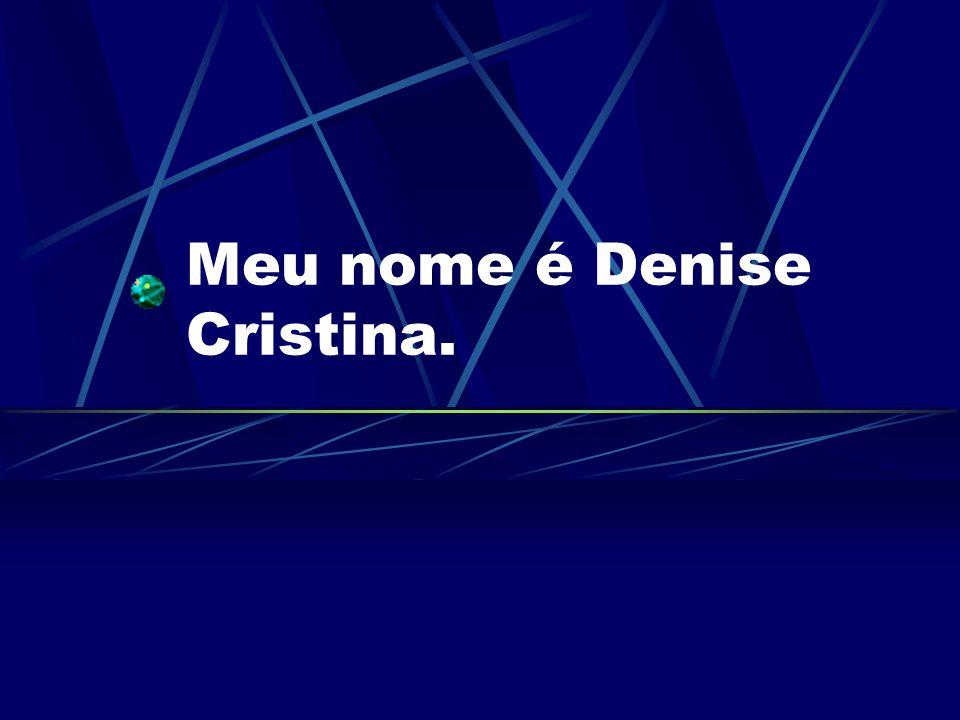 Meu nome é Denise Cristina.