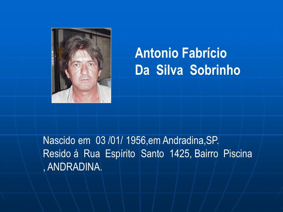 Nascido em 03 /01/ 1956,em Andradina,SP. Resido á Rua Espírito Santo 1425, Bairro Piscina, ANDRADINA. Antonio Fabrício Da Silva Sobrinho