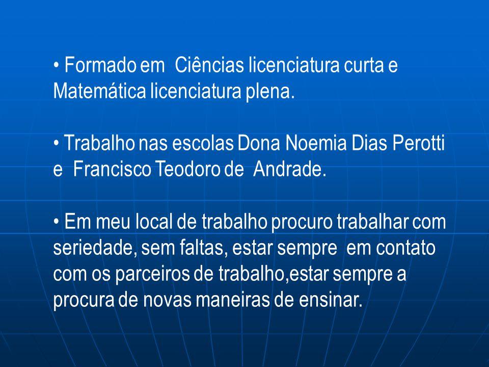 Formado em Ciências licenciatura curta e Matemática licenciatura plena. Trabalho nas escolas Dona Noemia Dias Perotti e Francisco Teodoro de Andrade.