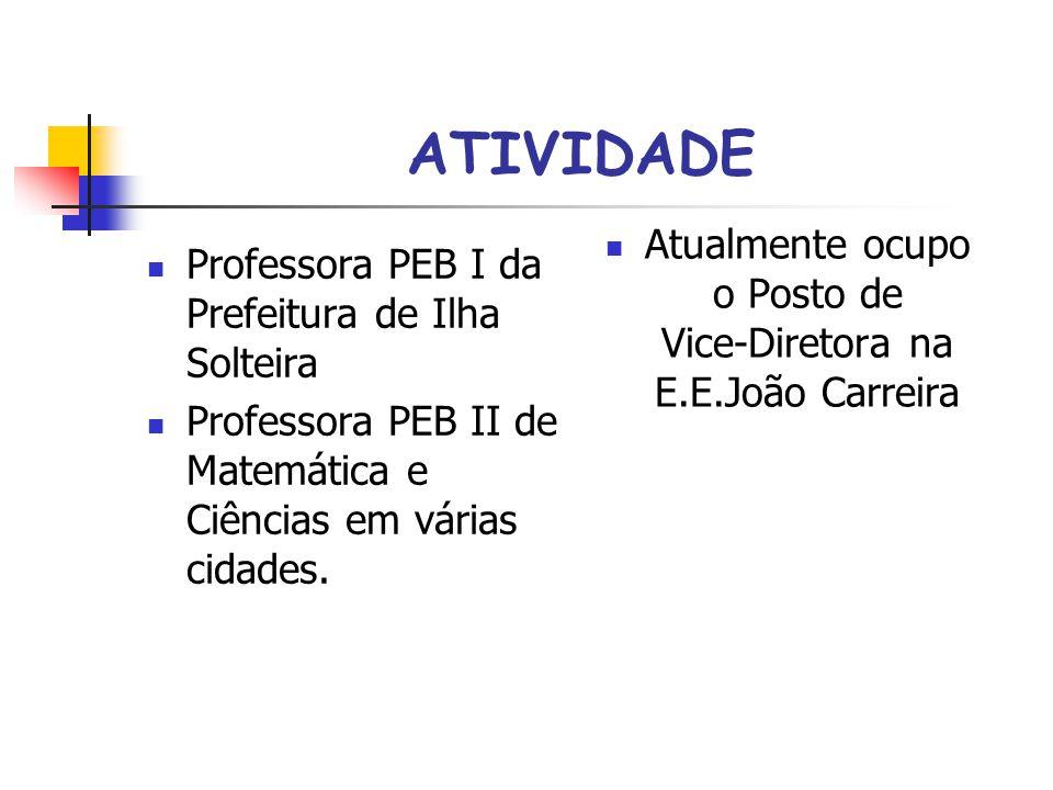 ATIVIDADE Professora PEB I da Prefeitura de Ilha Solteira Professora PEB II de Matemática e Ciências em várias cidades. Atualmente ocupo o Posto de Vi