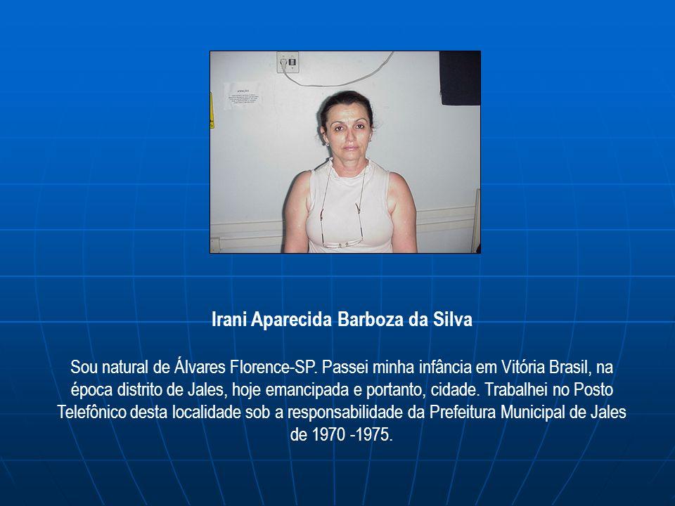 Irani Aparecida Barboza da Silva Sou natural de Álvares Florence-SP. Passei minha infância em Vitória Brasil, na época distrito de Jales, hoje emancip