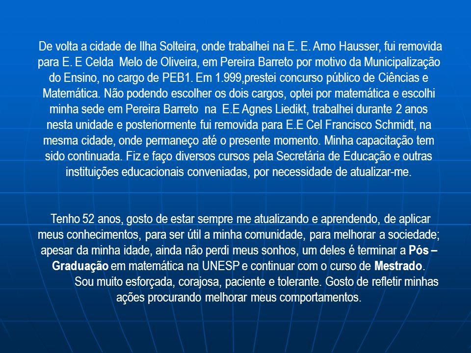 De volta a cidade de Ilha Solteira, onde trabalhei na E. E. Arno Hausser, fui removida para E. E Celda Melo de Oliveira, em Pereira Barreto por motivo