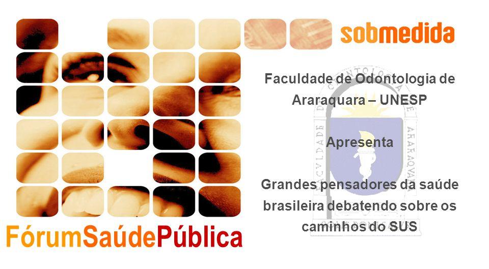 FórumSaúdePública Faculdade de Odontologia de Araraquara – UNESP Apresenta Grandes pensadores da saúde brasileira debatendo sobre os caminhos do SUS