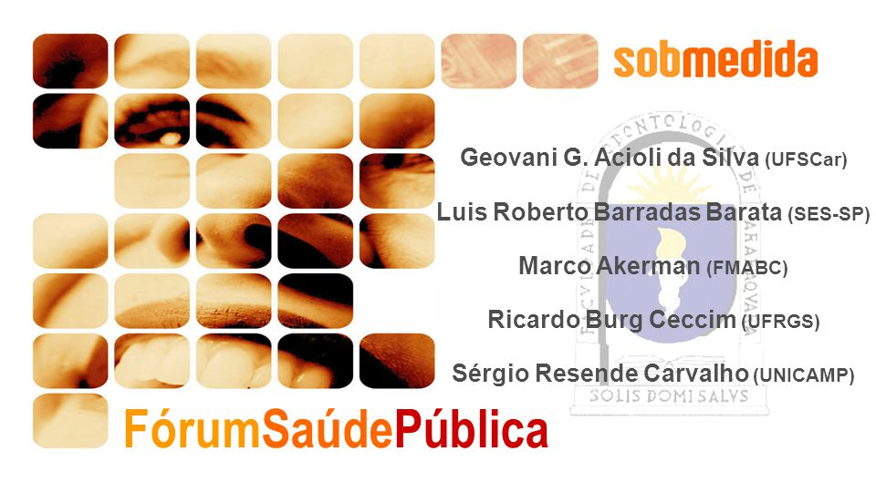 FórumSaúdePública Geovani G. Acioli da Silva (UFSCar) Luis Roberto Barradas Barata (SES-SP) Marco Akerman (FMABC) Ricardo Burg Ceccim (UFRGS) Sérgio R