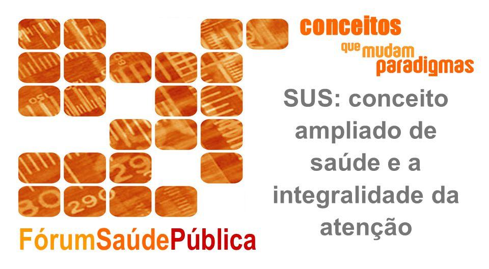 FórumSaúdePública SUS: conceito ampliado de saúde e a integralidade da atenção conceitos