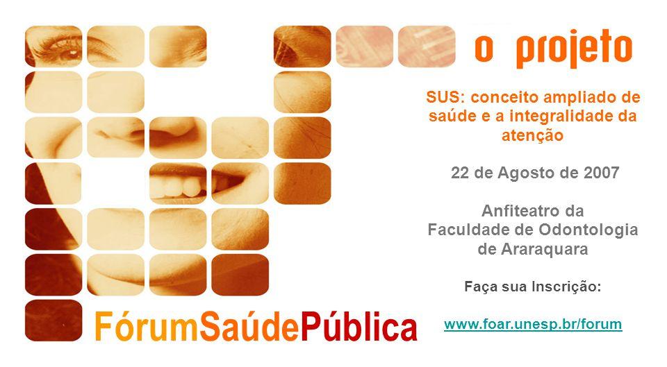 FórumSaúdePública SUS: conceito ampliado de saúde e a integralidade da atenção 22 de Agosto de 2007 Anfiteatro da Faculdade de Odontologia de Araraqua