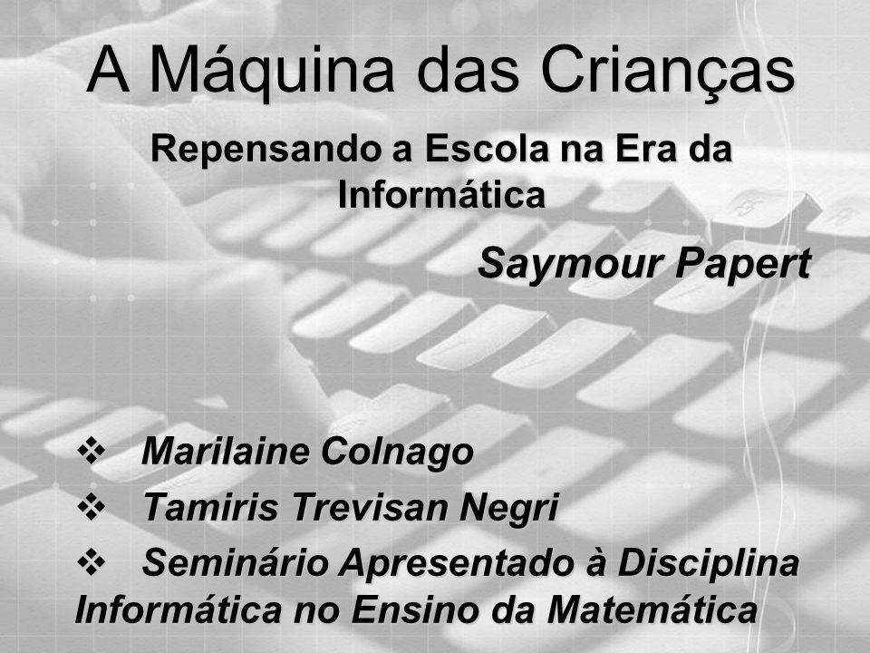 A Máquina das Crianças Repensando a Escola na Era da Informática Saymour Papert M Marilaine Colnago T Tamiris Trevisan Negri S Seminário Apresentado à