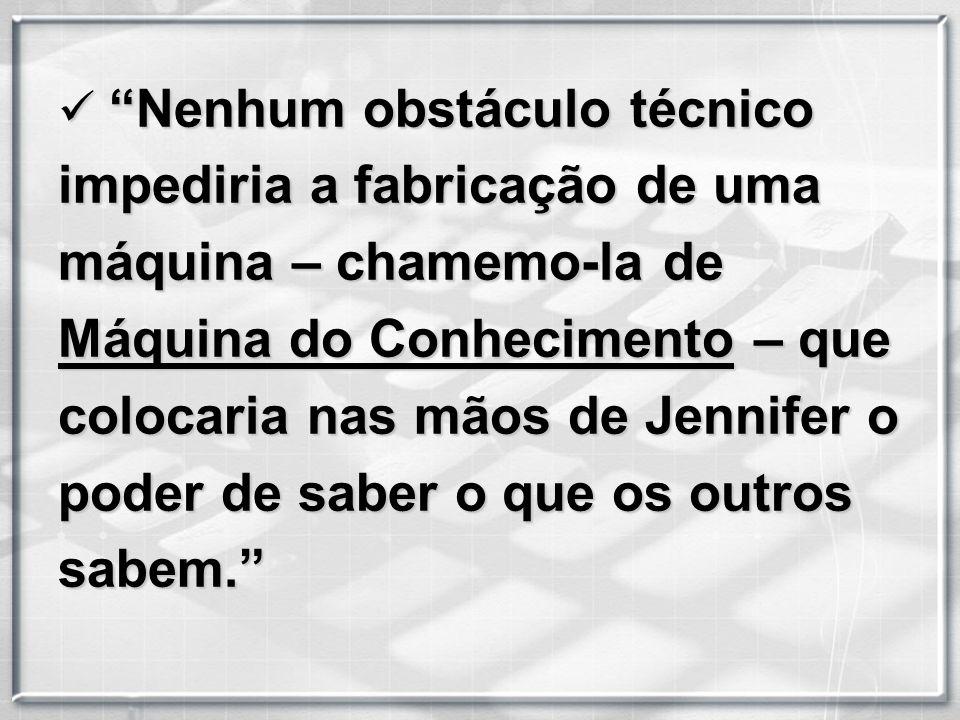 Nenhum obstáculo técnico impediria a fabricação de uma máquina – chamemo-la de Máquina do Conhecimento – que colocaria nas mãos de Jennifer o poder de